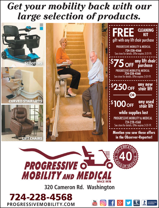 Get your mobility back with ourlarge selection ofproducts.CLEANINGKITgift with any lift chair purchaseiPROGRESSIVE MOBILITY& MEDICAL1724-228-4568See store for detoils. Offer expires 1-31-19.$75 oFF purchosoany lift chair!PROGRESSIVE MOBILITY& MEDICAL724-228-4568see store for details. Offer expires 1-31-19.iany newOFF stair liftORCURVED STAIR LIFTSsr litfany usedOFFwhile supplies lastPROGRESSIVE MOBILITY & MEDICAL724-228-4568ISee store for detail. Offer expines 1:31-191-31-19.Mention you saw these offersin the Observer-Reporter!LIFT CHAIRS40PROGRESSIVEMOBILITYAND MEDICALSINCE 1978320 Cameron Rd. Washington724-228-4568PROGRESSIVEMOBILITY.COM