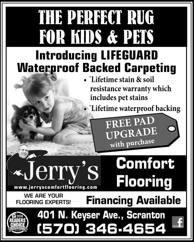 THE PERFECT RUGFOR KIDS & PETSIntroducing LIFEGUARDWaterproof Backed Carpetingresistance warranty which·Lifetime waterproof backing. Lifetime stain & soilincludes pet stainsFREE PADUPGRADE .with purchase9ComfortJerry'S Flooringwww.jerryscomfortflooring.comWE ARE YOURFLOORING EXPERTS! Financing Available2018READERS401 N. Keyser Ave., Scranton(570] 346-4654