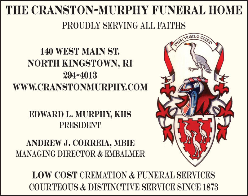 THE CRANSTON-MURPHY FUNERAL HOMEPROUDLY SERVING ALL FAITHS140 WEST MAIN STNORTH KINGSTOWN, RI294-4013WWW.CRANSTONMURPHY.COMEDWARD L. MURPHY, KHSPRESIDENTANDREW J. CORREIA, MBIEMANAGING DIRECTOR & EMBALMERLOW COST CREMATION & FUNERAL SERVICESCOURTEOUS & DISTINCTIVE SERVICE SINCE 1873