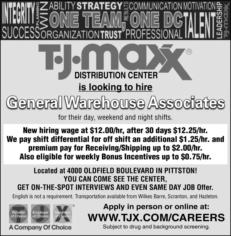 ZABILITY STRATEGY COMMUNICATION MOTIVATIONSUCCESSORGANIZATIONTRUST PROFESSIONAL ILLIDISTRIBUTION CENTERis looking to hireGeneral Warehouse Associatesfor their day, weekend and night shifts.New hiring wage at $12.00/hr, after 30 days $12.25/hr.We pay shift differential for off shift an additional $1.25/hr. andpremium pay for Receiving/Shipping up to $1.55/hr.Also eligible for weekly Bonus Incentives up to $0.75/hr.Located at 4000 OLDFIELD BOULEVARD IN PITTSTON!YOU CAN COME SEE THE CENTER,GET ON-THE-SPOT INTERVIEWS AND EVEN SAME DAY JOB Offer.English is not a requirement. Transportation available from Wilkes Barre, Scranton, and Hazleton.Apply in person or online at:WWW.TJX.COM/CAREERSSubject to drug and background screening.WBRetailerof Choice of ChoiceA Company Of Choice