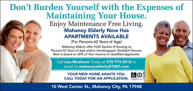 Don't Burden Yourself with the Expenses ofMaintaining Your House.Enjoy Maintenance Free Living.Mahanoy Elderly Now HasAPARTMENTS AVAILABLE(For Persons 62 Years of Age)Mahanoy Elderly offer HUD Section 8 Housing toPersons 62 Years of Age and/or Handicapped, Disabled Persons.Rent is based on 30% of Your Income to Qualified Applicants.Call Lisa Mozloom Today at 570-773-2512 oremail to mahanoyelderly@TMO.comYOUR NEW HOME AWAITS YOU.CALL TODAY FOR AN APPLICATION. mITTY 71110 West Center St., Mahanoy City, PA 17948