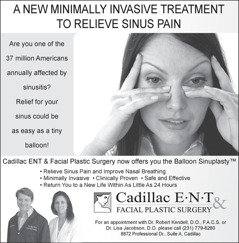 A NEW MINIMALLY INVASIVE TREATMENTTO RELIEVE SINUS PAINAre you one of the37 million Americansannually affected bysinusitis?Relief for yoursinus could beas easy as a tinyballoon!Cadillac ENT & Facial Plastic Surgery now offers you the Balloon Sinuplasty TMRelieve Sinus Pain and Improve Nasal BreathingMinimally Invasive Clinically Proven .Safe and Effective. Return You to a New Life Within As Little As 24 HoursCadillac E-N TFACIAL PLASTIC SURGERY&cFor an appointment with Dr. Robert Kendell, D.O., F.A.C.S. orDr. Lisa Jacobson, D.O. please call (231) 779-62608872 Professional Dr., Suite A, Cadillac