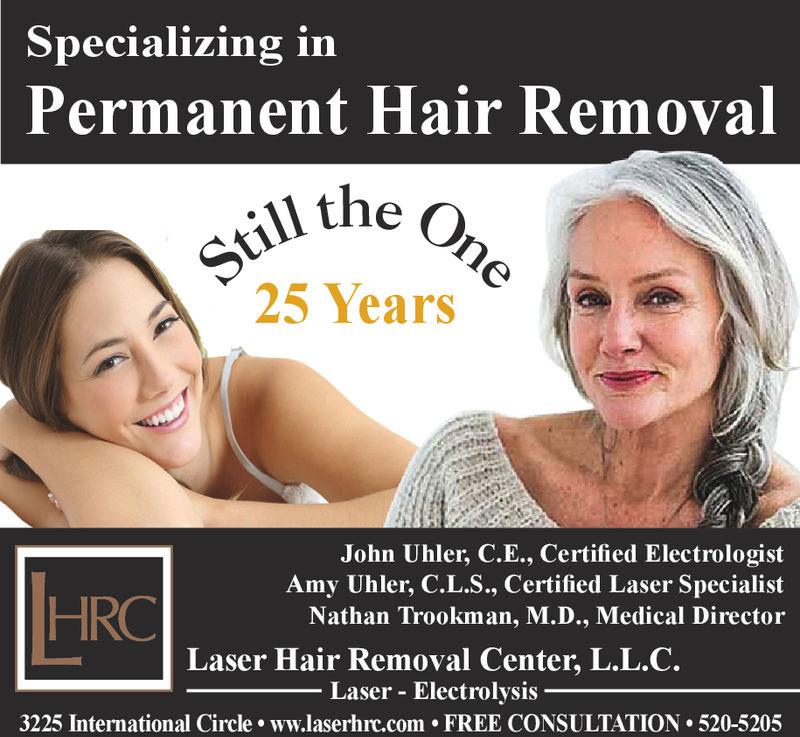 Specializing inPermanent Hair Removaltill the25 YearsCJohn Uhler, C.E., Certified ElectrologistAmy Uhler, C.L.S., Certified Laser SpecialistNathan Trookman, M.D., Medical DirectorHRCLaser Hair Removal Center, L.L.C.Laser - Electrolysis3225 International Circle ww.laserhrc.com FREE CONSULTATION 520-5205