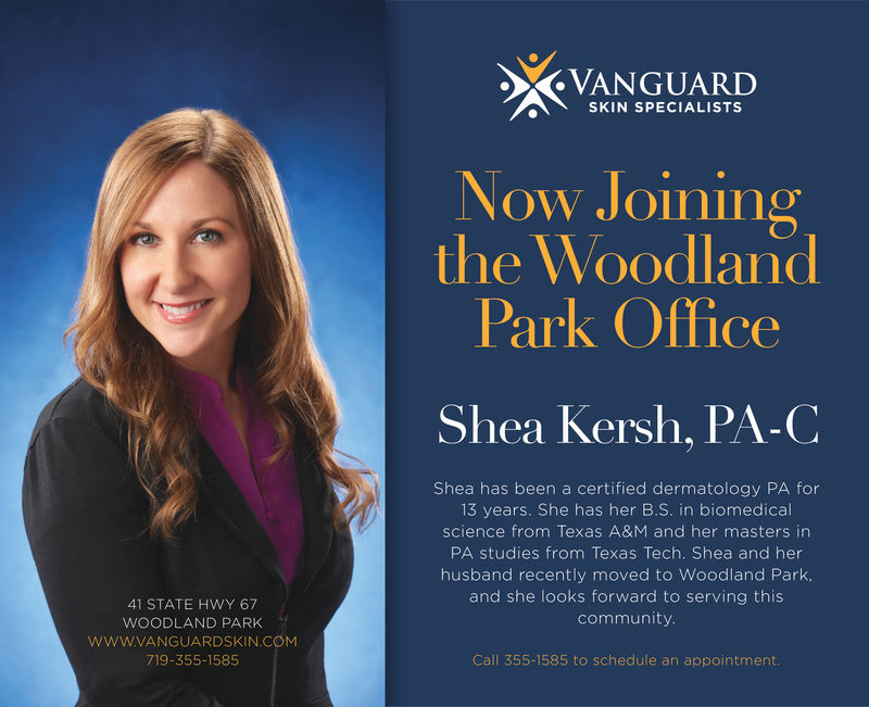 VANGUARIDSKIN SPECIALISTSNow Joiningthe WoodlandPark OfficeShea Kersh, PA-CShea has been a certified dermatology PA for13 years. She has her B.S. in biomedicalscience from Texas A&M and her masters inPA studies from Texas Tech. Shea and herhusband recently moved to Woodland Park,and she looks forward to serving thiscommunity41 STATE HWY 67WOODLAND PARKwww.VANGUARDSKIN COM719-355-1585Call 355-1585 to schedule an appointment