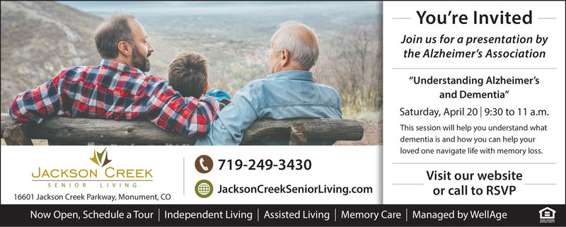 "You're InvitedJoin us for a presentation bythe Alzheimer's Association""Understanding Alzheimer'sand Dementia""Saturday, April 20 9:30 to 11 a.m.This session will help you understand whatloved one navigate life with memory loss.Visit our websiteor call to RSVPdementia is and how you can help yourJACKSON CREK719-249-3430SENIORLIVINGJacksonCreekSeniorLiving.com16601 Jackson Creek Parkway, Monument, CONow Open, Schedule a Tour 