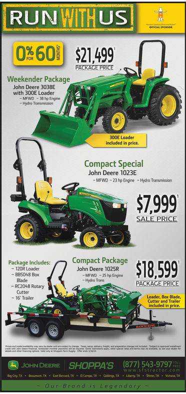RUNWITHUS060 $21499SLOFNCIAL SPOwsoPACKAGE PRICE .Weekender PackageJohn Deere 3038Ewith 300E Loader-MFWD38 hp Engine- Hydro Transmission300E Loaderincluded in price.Compact SpecialJohn Deere 1023EMFWD -23 hp EngineHydro Transmission$7999Compact PackageJohn Deere 1025R-MFWD 25 hp EnginePackage Includes:- 120R Loader-BB5048 BoxBlade-Hydro Trans-RC2048 RotaryCutter- 16' TrailerLoader, Box Blade,Cutter and Trailerincluded in priceJOHN DEERE SHOPPA'S(877) 543-9797www:ststractorscomOur Brand is Legendory
