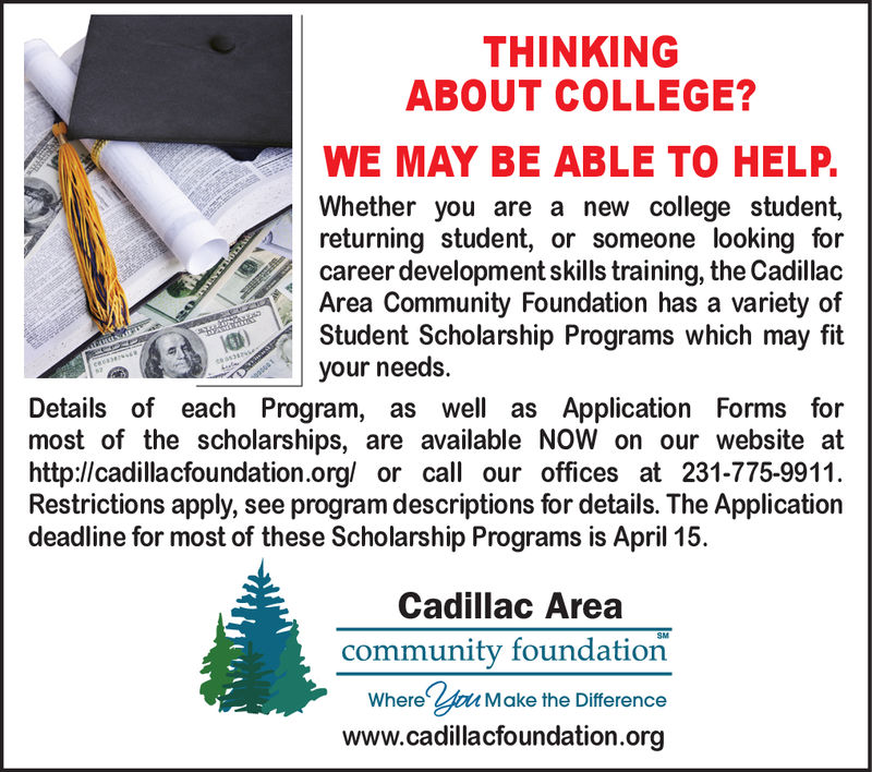 THINKINGABOUT COLLEGE?WE MAY BE ABLE TO HELP.Whether you are a new college student,returning student, or someone looking forcareer development skills training, the CadillacArea Community Foundation has a variety ofStudent Scholarship Programs which may fityour needs.Details of each Program, as well as Application Forms formost of the scholarships, are available NOW on our website athttp://cadillacfoundation.org/ or call our offices at 231-775-9911.Restrictions apply, see program descriptions for details. The Applicationdeadline for most of these Scholarship Programs is April 15Cadillac Areacommunity foundationWhere yau Make the Differencewww.cadillacfoundation.org