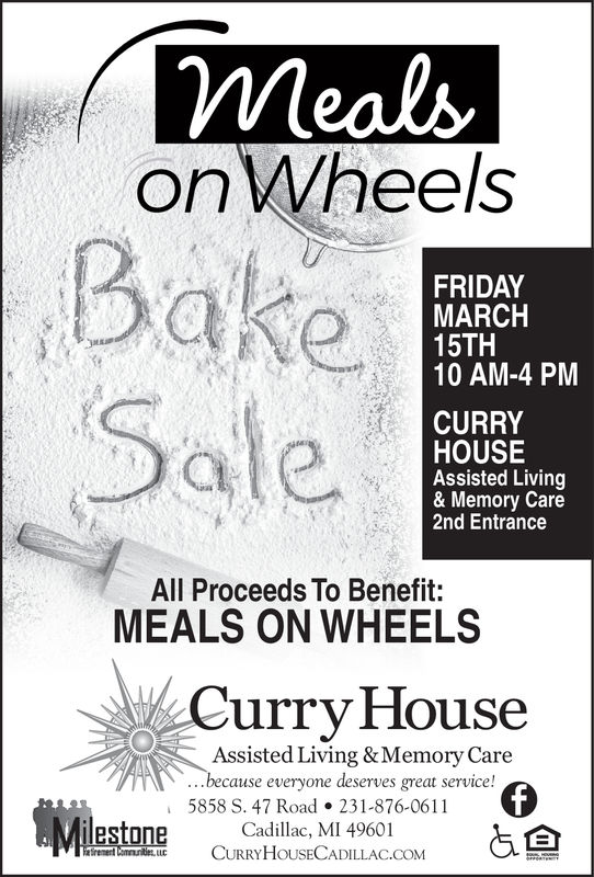 on WheelsBakeSaleFRIDAYMARCH15TH10 AM-4 PMMCURRYHOUSEAssisted Living& Memory Care2nd EntranceAll Proceeds To Benefit:MEALS ON WHEELSCurry HouseAssisted Living &Memory Carebecause everyone deserves great service!5858 S. 47 Road231-876-0611rementmuntet Lu CURRYHOUSECADILLAC.COM