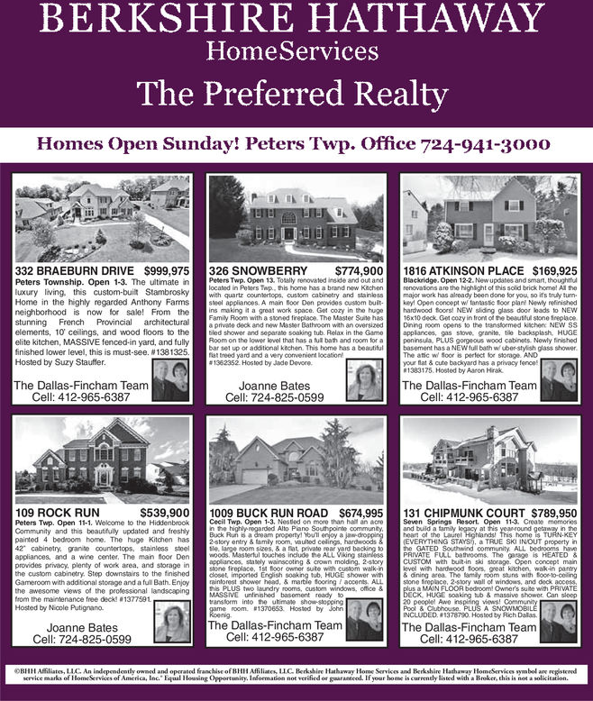BERKSHIRE HATHAWAYHomeServicesThe Preferred RealtHomes Open Sunday! Peters Twp. Office 724-941-30oo332 BRAEBURN DRIVE $999,975326 SNOWBERRY $774,9001816 ATKINSON PLACE $169,925Peters Township. Open 1-3. The ultimatein Peters Twp. Open 13. Tolally renovated inskde and out andBlackridge. Open 12-2. New updates and smart, thoughtfullocated in Petors Tap., this home has a brand new Kitchenluxury living, this custom-built Stambroskywth quartz countertops, oustom cabinetry and stainlossmjr ork has already beon done for you so if's truly turnHome in the highly regarded Anthony Farmssteel appliances. A main floor Den provides custom bultke! Open conoept w tantastic foor planl Newly refinishedrenovations are the highlight of this solid brick home! Al theneighborhood is now for sale! From theins makng it a great work space. Get cozy in the hugehstunning French Provincial architectural private deck and new Master Bathroom with an oversizedhardwood foors! NEW sliding glass door loads to NEW16x10 deck Get cozy in front of the beautul stone SreplaceDining room opens to the transformed kitchen: NEW SSFamily Room with a stoned freplace. The Master Suite haselements, 10 ceilings, and wood floors to the d shower and separate soaking tub. Relax in the Gameappliances, gas stove, granite, ie backsplash, HUGEelite kitchen, MASSIVE fenced-in yard, and fulyom on the lower levwel thar has n ui bath and room loLS cous wo eabs Newly tinsheabar set up or additional ktchen. This home has a beautifulfinished lower level, this is must-see. #1381325Hosted by Suzy Staufterbasement has a NEW tull bath w uber-stylish glass showerThe atfic w Soor is perfect for storage. ANDyour flat & cute backyard has a privacy fenco1383175 Hosted by Aaron Hirakfiat treed yard and a very convenient location#1362352. Hosted by Jado Devore.The Dallas-Fincham TeamJoanne BatesCell: 724-825-0599The Dallas-Fincham TeamCell: 412-965-6387Cell: 412-965-6387109 ROCK RUNS539,9001009 BUCK RUN ROAD $674,995131 CHIPMUNK COURT $789