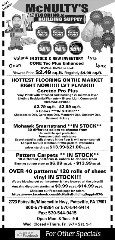 / FLOORING.8LFLOORING&BUILDING SUPPLYCHOICECHOICE CHOICEICE READ1 RIADCHOICECHOICELyraVolans IN STOCK & NEW INVENTORYOrionCORE Tec Plus Enhanced12x24 & 18x24Tile LookLynxBlowout Price $2.49 sq.ft. Regularly $4.99 sq.ft.HOTTEST FLOORING ON THE MARKETICoretec Pro PlusVinyl Plank with attached cork backing 20 mil wear layerLifetime Residential Warranty 15 year Light Commercial100%WATERPROOF$2.79 sq.ft. $2.99 sq.ft.6 Colors.. IN STOCK*Chesapeake Oak, Galveston Oak, Monteray Oak, Ouxbury Oak,Belmont HickoryMohawk Smartstrand*IN STOCK*30 different colors to choose fromUnbeatable spill protectionPermanent stain resistanceScotchguard is built directly in the fiber & will never wear offLongest texture retention (traffic pattern) warrantie:sprices starting at $13.99-$21.00 sq.yd.Pattern Carpets**IN STOCK**10 different patterns & colors to choose fromBlowing out our stock at $6.99 sqyd $13.99 sq yd.OVER 40 patterns/ 120 rolls of sheetvinyl IN STOCK!!!We are blowing out our inventory & have lowered all the prices!!!Amazing discounts starting at $3.99 sq yd. $14.99 sq.yd.Checkout our Facebook page for colors.https://www.facebook.com/McNultyBuildingSupply570/2723 Pottsville/Minersville Hwy., Pottsville, PA 17901800-571-8864 or 570-544-9414Fax: 570-544-9415Open Mon. & Tues. 9-6Wed. Closed·Thurs. Fri, 9-7 . Sat. 9-1Facebook For Other SpecialsLike us on