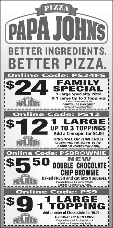 PIZZAPAPA JOHNSBETTER INGREDIENTSBETTER PIZZA.Online Code: PS24FSFAMILYSPECIAL1 Large Specialty Pizza& 1 Large Up to 2 ToppingsPAPA JORIAdd a 2 Liter for $2.50GINAL ORTHIN CRUSTOnline Code: PS121201 LARGEUP TO 3 TOPPINGSAdd a Cinnapie for $4.00ORIGINAL OR THIN CRUST ICoupon Required. Expires 7/31/18. IAdditional Charges May Apply.Online Code: PSBROWNIENEW$550 DOUBLE CHOCOLATECHIP BROWNIE !Baked FRESH and cut into 9 squares.Coupon Required. Expires 7/31/18.1 DAPA lims)sn|Additional Charges May ApplyOnline Code: PS91 LARGE1 TOPPINGAdd an order of Cheesesticks for $6.00ORIGINAL OR THIN CRUSTPARAJOHSCoupon Required. Expires 7/31/18.Additional Charges May Apply.