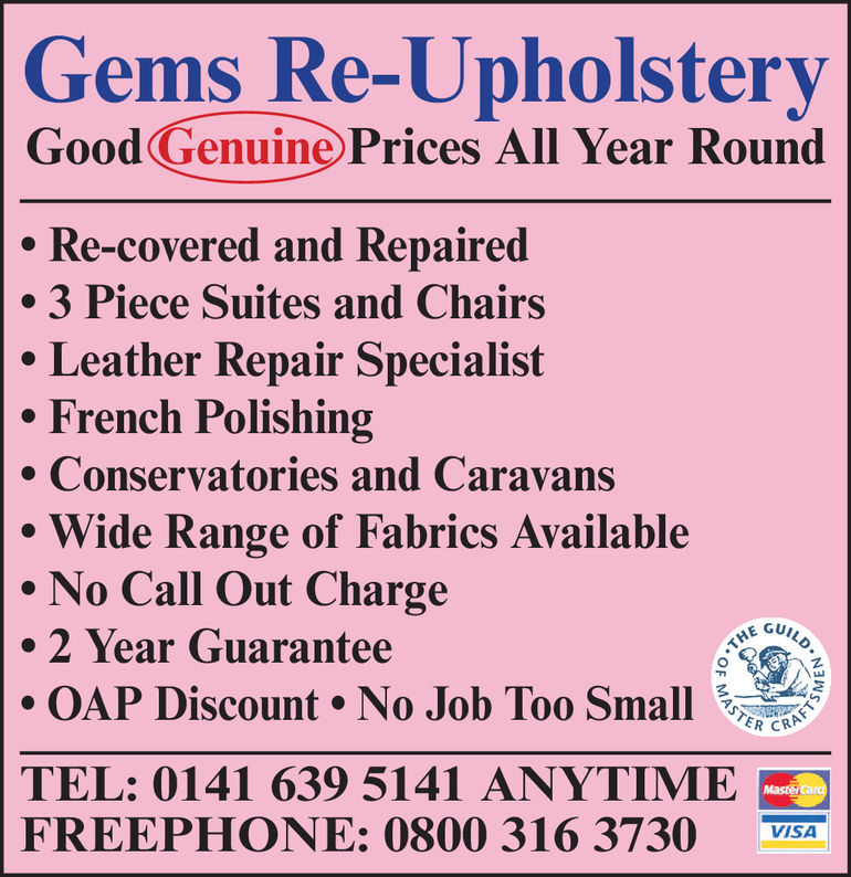 Gems Re-UpholsteryGoodGenuine Prices All Year RoundRe-covered and Repaired.3 Piece Suites and ChairsLeather Repair SpecialistFrench PolishingConservatories and CaravansWide Range of Fabrics AvailaNo Call Out Charge2 Year GuaranteeOAP Discount . No Job Too Small ,WE GUeTEL: 0141 639 5141 ANYTIMCFREEPHONE: 0800 316 3730 VISA