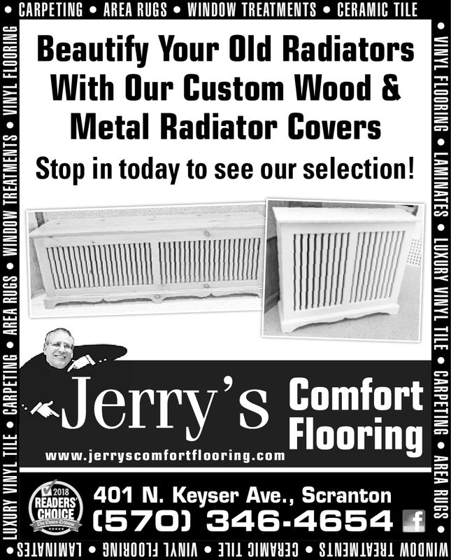 . CARPETINGAREA RUGS . WINDOW TREATMENTSCERAMIC TILEBeautify Your Old RadiatorsWith Our Custom WoodMetal Radiator CoversStop in today to see our selection! SJerry's ComfortFlooringHW ww.jerryscomfortflooring.com401 N. Keyser Ave., Scrantongege (570) 346-46542018READERS
