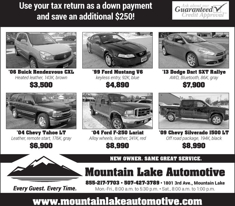 Use your tax return as a down paymentand save an additional $250!Ask about ourGuaranteedvCredit Approval06 Buick Rendezvous CXLHeated leather, 143K, brown99 Ford Mustang V6keyless entry, 92K, blue$4,890'13 Dodge Dart SXT RallyeAWD, Bluetooth, 86K, gray$3,500$7,900'04 Chevy Tahoe LTLeather, remote start, 176K, gray$6,90004 Ford F-250 Laria'09 Chevy Silverado 1500 LTAlloy wheels, leather, 241K, redOff road package, 194K, black$8,990$8,990NEW OWNER. SAME GREAT SERVICE.Mountain Lake Automotive855-217-7703. 507-427-3789 1801 3rd Ave., Mountain LakeMon.-Fri., 8:00 a.m. to 5:30 p.m. Sat., 8:00 a.m. to 1:00 p.mEvery Guest. Every Time.www.mountainlakeautomotive.com