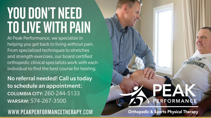 YOU DON'T NEEDTO LIVE WITH PAINAt Peak Performance, we specialize inhelping you get back to living without painFrom specialized techniques to stretchesand strength exercises, our board certifiedorthopedic clinical specialists work with eachindividual to find the best course for healingNo referral needed! Call us todayto schedule an appointment:COLUMBIA CITY: 260-244-5133WARSAW: 574-267-3500PEAKPERFORMANCEWWW.PEAKPERFORMANCETHERAPY.COMOrthopedic & Sports Physical Therapy