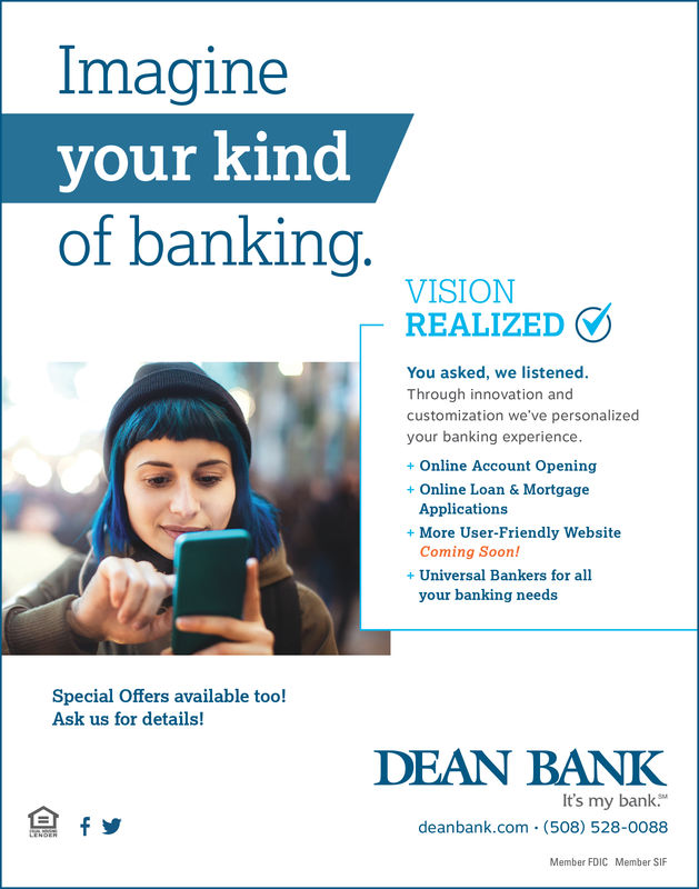 Imagineyour kinedof bankingVISIONREALIZEDYou asked, we listenedThrough innovation andcustomization we've personalizedyour banking experience+ Online Account Opening+Online Loan & MortgageApplicationsComing Soon!your banking needs+ More User-Friendly Website+ Universal Bankers for allSpecial Offers available too!Ask us for details!DEAN BANKIt's my bankdeanbank.com (508) 528-0088Member FDICMember SIF