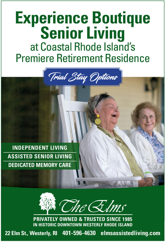 Experience BoutiqueSenior Livingat Coastal Rhode lsland'sPremiere Retirement ResidenceINDEPENDENT LIVINGASSISTED SENIOR LIVINGDEDICATED MEMORY CAREPRIVATELY OWNED & TRUSTED SINCE 1985IN HISTORIC DOWNTOWN WESTERLY RHODE ISLAND22 Elm St., Westerly, RI 401-596-4630 elmsassistedliving.com