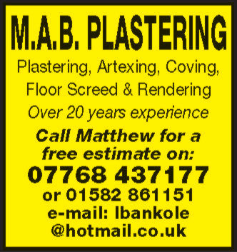 M.A.B. PLASTERINGPlastering, Artexing, Coving,Floor Screed & RenderingOver 20 years experienceCall Matthew for afree estimate on:07768 437177or 01582 861151e-mail: Ibankole@hotmail.co.uk