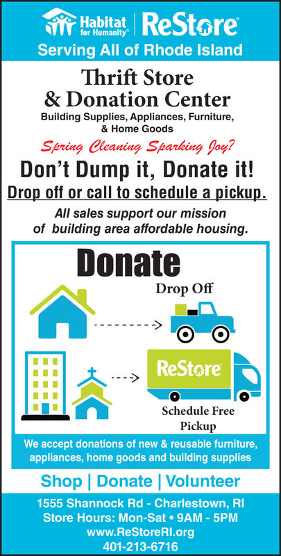 HabitatROSterofor HumanityServing All of Rhode IslancThrift Store& Donation CenterBuilding Supplies, Appliances, Furniture,& Home GoodsSpring Cleaning Sparking Joy?Don't Dump it, Donate it!Drop off or call to schedule a pickupAll sales support our missionof building area affordable housing.DonateDrop OffReStoreSchedule FreePickupWe accept donations of new & reusable furniture,appliances, home goods and building suppliesShop | Donate | Volunteer1555 Shannock Rd Charlestown, RlStore Hours: Mon-Sat 9AM 5PMwww.ReStoreRl.org401-213-6716