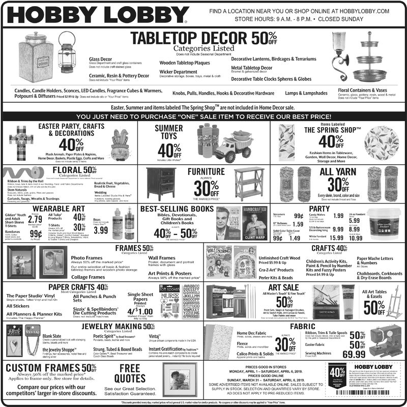 """HOBBY LOBBYFIND A LOCATION NEAR YOU OR SHOP ONLINE AT HOBBYLOBBY COMSTORE HOURS: 9 A.M. 8 P.M. CLOSED SUNDAYTABLETOP DECOR 50%,Categories ListedDoes not include Seasonal DepartmentDecorative Lanterns, Birdcages & TerrariumsMetal Tabletop DecorGlass DecorWooden Tabletop PlaquesWicker DepartmentDwconire siorign, toxes veyt. mas ohDecorative Table Clocks Spheres& GlobesCandles, Candle Holders, Sconces, LED Candles, Fragrance Cubes&Warmers,Floral Containers & VasesKnobs, Pulls, Handles, Hooks& Decorative HardwareLamps & LampshadesEaster, Summer and items labeled The Spring Shop are not included in Home Decor sale.YOU JUST NEED TO PURCHASE ONE"""" SALE ITEM TO RECEIVE OUR BEST PRICE!EASTER PARTY, CRAFTS& DECORATIONSSUMMERTOYSTHE SPRING SHOPliush Animals Paper Plates&HapkisHome Decor Baskets, Plattic ggs Cafts and ManFashion tems in Tableware,Garden, Wall Decet, Home Decor,Storage and MoreOFFFLORAL 50FURNITUREALL YARNabon& Trims by the RolOFFOFFEvery skein, brand color and sireGartands, Swags wreaths& TeadropsWEARABLE ART""""279mer 40%BEST-SELLING BOOKSPARTYGift Books and59.99 8.993.99