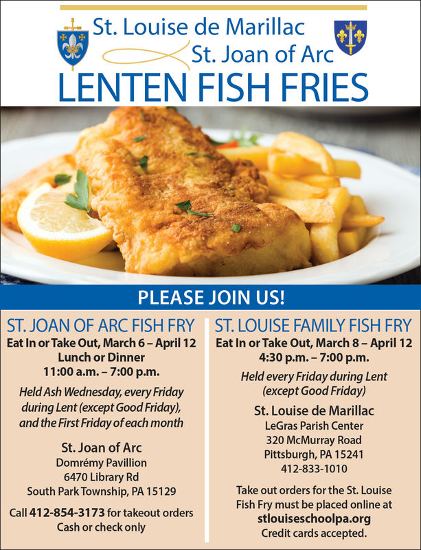 St. Louise de MarillacSt. Joan of ArcLENTEN FISH FRIESPLEASE JOIN US!ST. JOAN OF ARC FISH FRYEat In or Take Out, March 6-April 12Lunch or Dinner11:00 a.m. 7:00 p.m.Held Ash Wednesday, every Fridayduring Lent (except Good Friday),and the First Friday of each monthST. LOUISE FAMILY FISH FRYEat In or Take Out, March 8- April 124:30 p.m.- 7:00 p.m.Held every Friday during Lent(except Good Friday)St. Louise de MarillacLeGras Parish Center320 McMurray RoadPittsburgh, PA 15241412-833-1010St. Joan of ArcDomrémy Pavillion6470 Library RdSouth Park Township, PA 15129Call 412-854-3173 for takeout ordersCash or check onlyTake out orders for the St. LouiseFish Fry must be placed online atstlouiseschoolpa.orgCredit cards accepted.