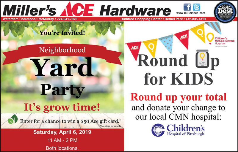 Miller's ACE Hardwa2018bestwww.millersace.comWaterdam Commons McMurray 724-941-7970Ruthfred Shopping Center. Bethel Park412-835-4119You're Invited:Miracle NetworkHospitalsNeighborhoodYaround pPartyIt's grow time!for KIDSRound up your totaland donate your change toEnter for a chanc to win a $50 Ace gift card.oul l0clocal CMN hospital:Enter fora chance to win a $50 Acegiftcard.store foe detalsChildrensHospital of PittsburghSaturday, April 6, 201911 AM 2 PMBoth locations