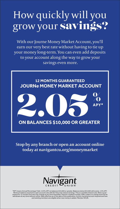 .How quickly will yougrow your savings?With our Journe Money Market Account, you'llearn our very best rate without having to tie upyour money long-term. You can even add depositsto your account along the way to grow yoursavings even more12 MONTHS GUARANTEEDJOURNe MONEY MARKET ACCOUNT2.03APY*ON BALANCES $10,000 OR GREATERStop by any branch or open an account onlinetoday at navigantcu.org/moneymarketNavigantCREDITUNIONArr means Annul Percentage Yield. Z OS% APY on balances $10000 or greater. Balances below $ 10,000 receive 1 5% APYMinimum balance required to open account is $2,500.00, Fees may reduce earnings Ths is a variable interest rate Rate is guaranteed for 12 months and rate may change at any time thereafter, Interest credited montn Offer subject to change and may beany timeof this publcationand existing members are eligible when w money is added. MemberNCAntrquired and