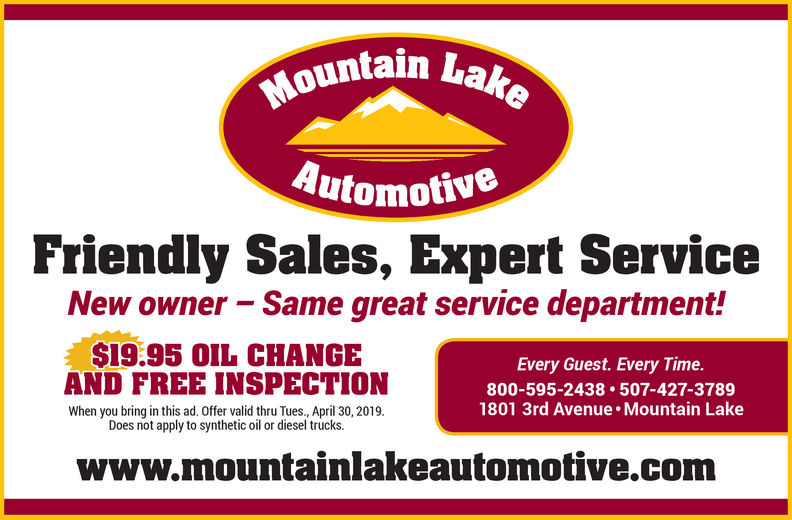 tain LakeutomotiveFriendly Sales, Expert ServiceNew owner - Same great service department!$19.95 0IL CHANGEAN FREE INSPECTIONWhen you bring in this ad. Offer valid thru Tues., April 30, 2019.Every Guest. Every Time.800-595-2438 507-427-37891801 3rd Avenue. Mountain LakeDoes not apply to synthetic oil or diesel trucks.www.mountainlakeautomotive.com
