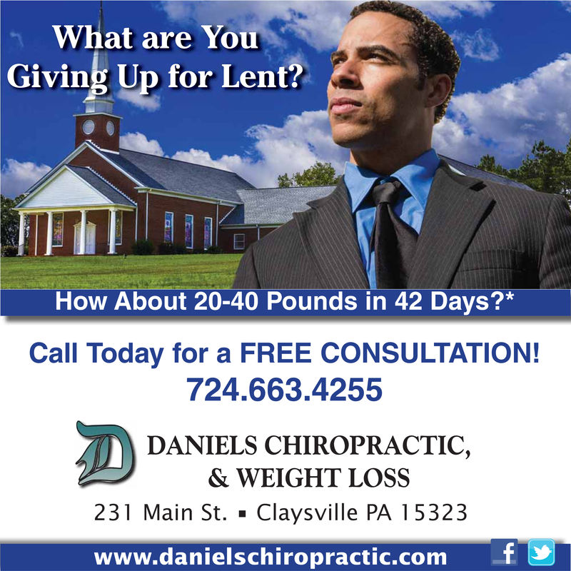 What are YouGiving Up for Lent?How About 20-40 Pounds in 42 Days?*Call Today for a FREE CONSULTATION!724.663.4255DANIELS CHIROPRACTIC,& WEIGHT LOSS231 Main St. Claysville PA 15323www.danielschiropractic.comT