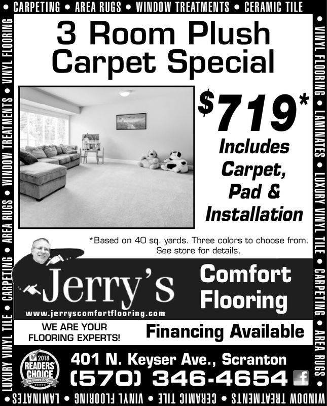 . CARPETINGAREA RUGS . WINDOW TREATMENTSCERAMIC TILE3 Room PlushCarpet Special»IncludesCarpet,Pad &Installation* Based on 40 sq. yards. Three colors to choose from.See store for details' ComfortFlooring«JerryFLOVORIAG EXPERT Financing AvailableCDCRs 401 N. Keyser Ave., ScrantonCHOC70) 346-4654oWWw.jerryscomfortflooring.comFLOORING EXPERTS!