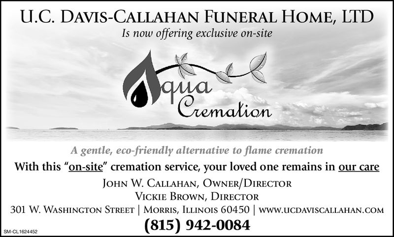 U.C. DAVIS-CALLAHAN FUNERAL HOME, LTDIs now offering exclusive on-sitewhaCremalionA gentle, eco-friendly alternative to flame cremationJOHN W. CALLAHAN, OwNER/DIRECTORVICKIE Brown, DIRECTOR301 W. WASHINGTON STREET | MORRIS, LLINOIS 60450 | www.UCDAVISCALLAHAN.COM(815) 942-0084SM-CL1624452