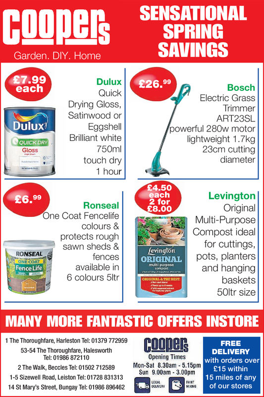 SENSATIONALESSPRINGSAVINGSGarden. DIY. Home£7.99eachDuluxQuickDrying Gloss,Satinwood orEggshellBrilliant white750mltouch dry1 hour£26.99BoschElectric GrassTrimmerART23SLpowerful 280w motorlightweight 1.7kg23cm cuttingdiameterDuluxQUICK DRYGloss£4.50eachh2 for£8.00LevingtonOriginalMulti-PurposeCompost idealfor cuttings,pots, plantersand hangingbaskets50ltr size£6.99RonsealOne Coat Fencelifecolours &protects roughsawn sheds &fencesavailable in6 colours 5ltrRONSEALONE COATFence LifeevingtonORIGINAL Pmulti purposeNAL&THE BESTMANY MORE FANTASTIC OFFERS INSTORE1 The Thoroughfare, Harleston Tel: 01379 772959FREEDELIVERYwith orders over£15 within15 miles of anyof our stores53-54 The Thoroughfare, HalesworthTel: 01986 872110Opening Times2 The Walk, Beccles Tel: 01502 712589 Mon-Sat 8.30am 5.15pmSun 9.00am 3.00pm1-5 Sizewell Road, Leiston Tel: 01728 83131314 St Mary's Street, Bungay Tel: 01986 896462LCCALFAINT