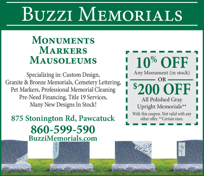 BUzZI MEMORIALSMONUMENTSMARKERSMAUSOLEUMS  10% OFF!Specializing in: Custom Design,Granite & Bronze Memorials, Cemetery Lettering,IAny Monument (in stock)ORPet Markers, Professional Memorial Cleaning[Pre-Need Financing, Ttle 19 Services,ll1 All Polished GrayMany New Designs In Stock!Upright Memorials*IWith this coupon. Not valid with875 Stonington Rd, Pawcatucktain sizes any860-599-590BuzziMemorials.com